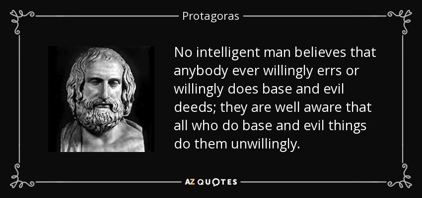 No intelligent man believes that anybody ever willingly errs or willingly does base and evil deeds; they are well aware that all who do base and evil things do them unwillingly. - Protagoras