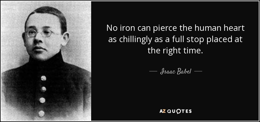 No iron can pierce the human heart as chillingly as a full stop placed at the right time. - Isaac Babel