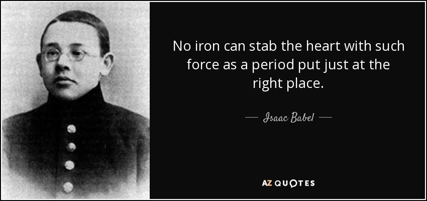 No iron can stab the heart with such force as a period put just at the right place. - Isaac Babel