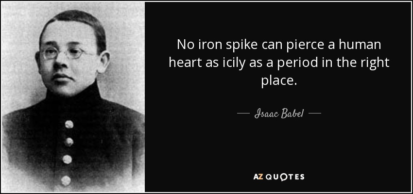 No iron spike can pierce a human heart as icily as a period in the right place. - Isaac Babel
