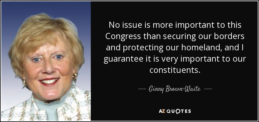 No issue is more important to this Congress than securing our borders and protecting our homeland, and I guarantee it is very important to our constituents. - Ginny Brown-Waite