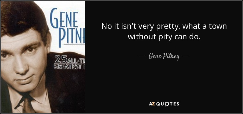 No it isn't very pretty, what a town without pity can do. - Gene Pitney