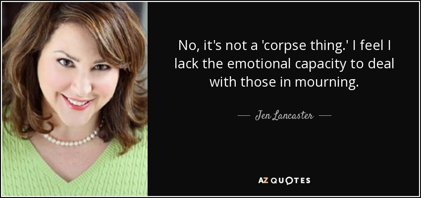 No, it's not a 'corpse thing.' I feel I lack the emotional capacity to deal with those in mourning... - Jen Lancaster