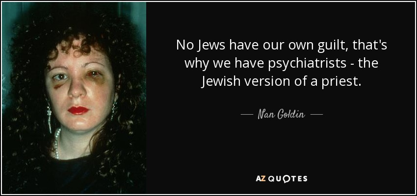 No Jews have our own guilt, that's why we have psychiatrists - the Jewish version of a priest. - Nan Goldin