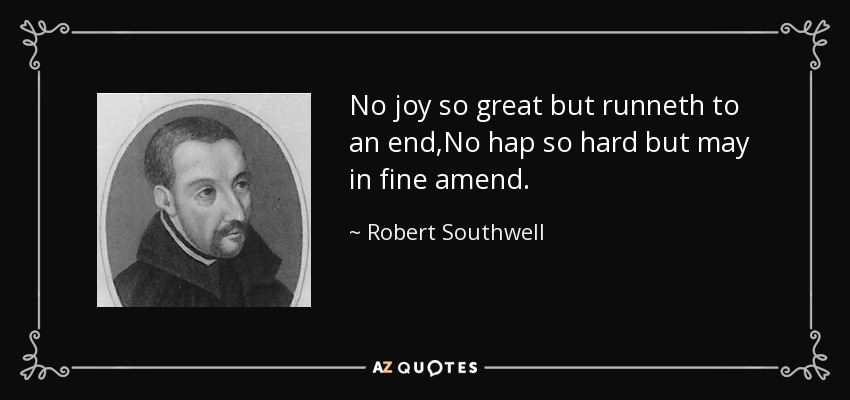 No joy so great but runneth to an end,No hap so hard but may in fine amend. - Robert Southwell