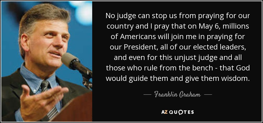 No judge can stop us from praying for our country and I pray that on May 6, millions of Americans will join me in praying for our President, all of our elected leaders, and even for this unjust judge and all those who rule from the bench - that God would guide them and give them wisdom. - Franklin Graham