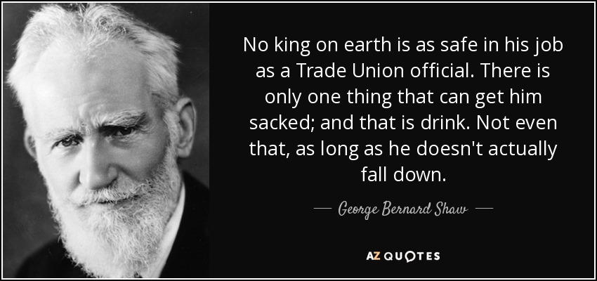 No king on earth is as safe in his job as a Trade Union official. There is only one thing that can get him sacked; and that is drink. Not even that, as long as he doesn't actually fall down. - George Bernard Shaw