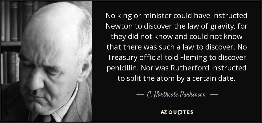 No king or minister could have instructed Newton to discover the law of gravity, for they did not know and could not know that there was such a law to discover. No Treasury official told Fleming to discover penicillin. Nor was Rutherford instructed to split the atom by a certain date. - C. Northcote Parkinson