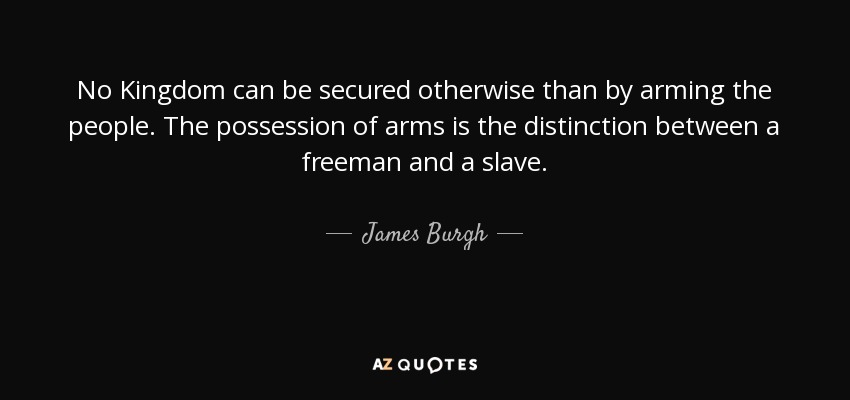 No Kingdom can be secured otherwise than by arming the people. The possession of arms is the distinction between a freeman and a slave. - James Burgh