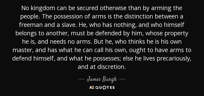 No kingdom can be secured otherwise than by arming the people. The possession of arms is the distinction between a freeman and a slave. He, who has nothing, and who himself belongs to another, must be defended by him, whose property he is, and needs no arms. But he, who thinks he is his own master, and has what he can call his own, ought to have arms to defend himself, and what he possesses; else he lives precariously, and at discretion. - James Burgh