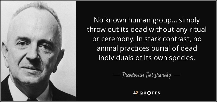 No known human group... simply throw out its dead without any ritual or ceremony. In stark contrast, no animal practices burial of dead individuals of its own species. - Theodosius Dobzhansky