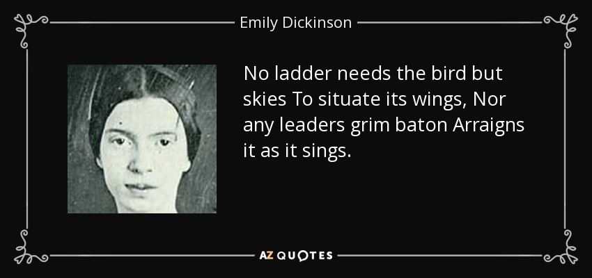 No ladder needs the bird but skies To situate its wings, Nor any leaders grim baton Arraigns it as it sings. - Emily Dickinson