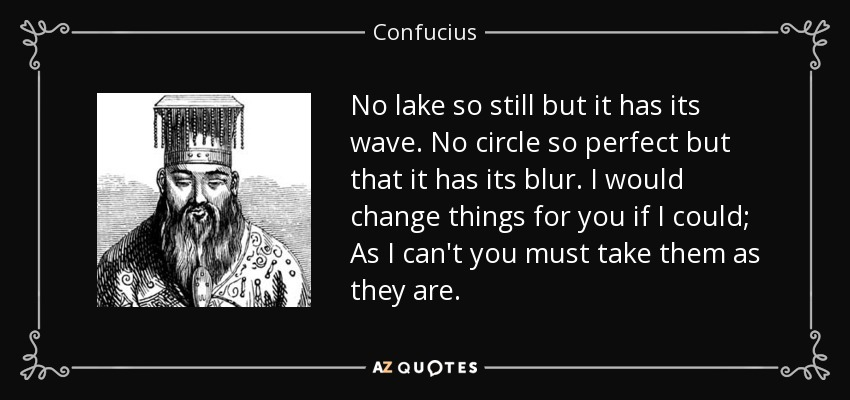 No lake so still but it has its wave. No circle so perfect but that it has its blur. I would change things for you if I could; As I can't you must take them as they are. - Confucius