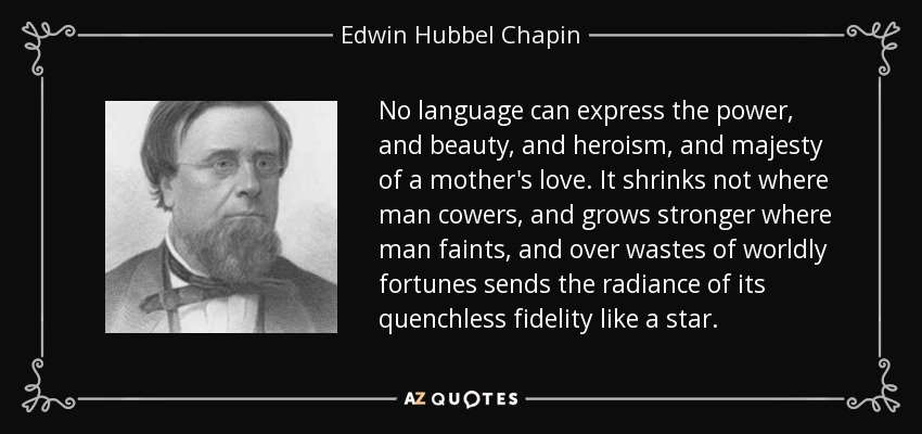 No language can express the power, and beauty, and heroism, and majesty of a mother's love. It shrinks not where man cowers, and grows stronger where man faints, and over wastes of worldly fortunes sends the radiance of its quenchless fidelity like a star. - Edwin Hubbel Chapin