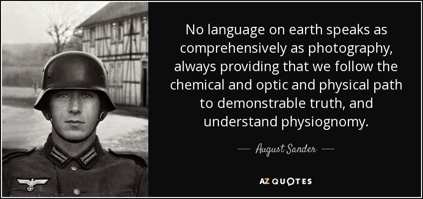 No language on earth speaks as comprehensively as photography, always providing that we follow the chemical and optic and physical path to demonstrable truth, and understand physiognomy. - August Sander