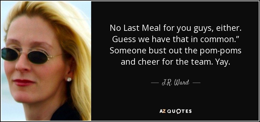 "No Last Meal for you guys, either. Guess we have that in common."" Someone bust out the pom-poms and cheer for the team. Yay. - J.R. Ward"