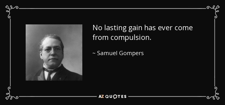 No lasting gain has ever come from compulsion. - Samuel Gompers