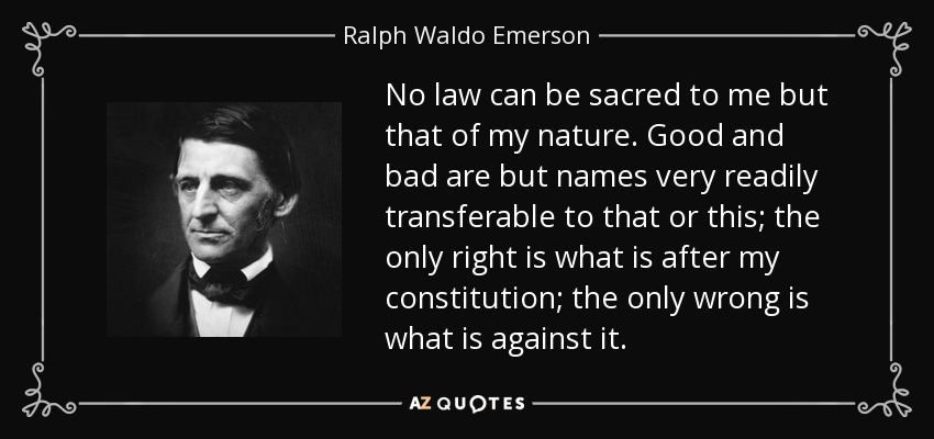 No law can be sacred to me but that of my nature. Good and bad are but names very readily transferable to that or this; the only right is what is after my constitution; the only wrong is what is against it. - Ralph Waldo Emerson