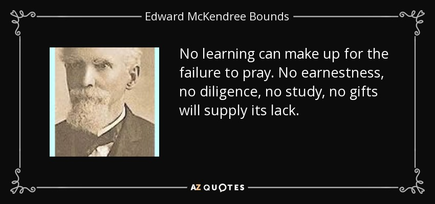 No learning can make up for the failure to pray. No earnestness, no diligence, no study, no gifts will supply its lack. - Edward McKendree Bounds