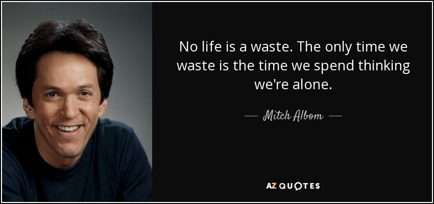 No life is a waste. The only time we waste is the time we spend thinking we're alone. - Mitch Albom