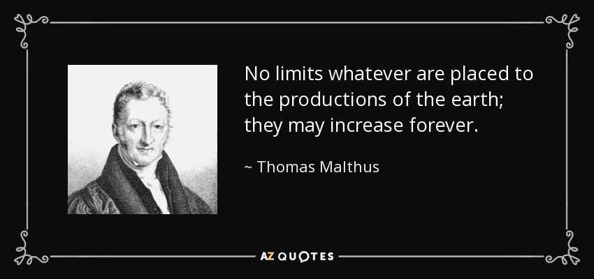 No limits whatever are placed to the productions of the earth; they may increase forever. - Thomas Malthus