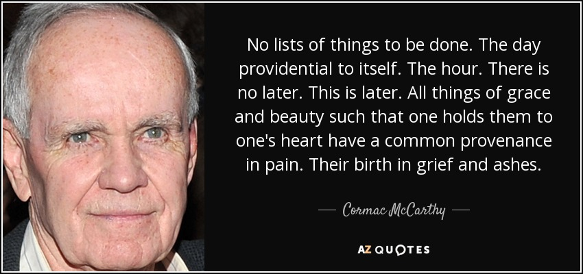 No lists of things to be done. The day providential to itself. The hour. There is no later. This is later. All things of grace and beauty such that one holds them to one's heart have a common provenance in pain. Their birth in grief and ashes. - Cormac McCarthy