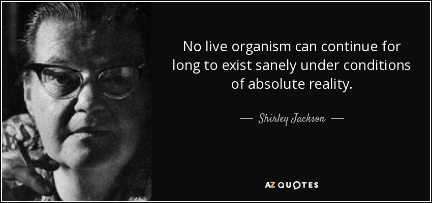 No live organism can continue for long to exist sanely under conditions of absolute reality. - Shirley Jackson