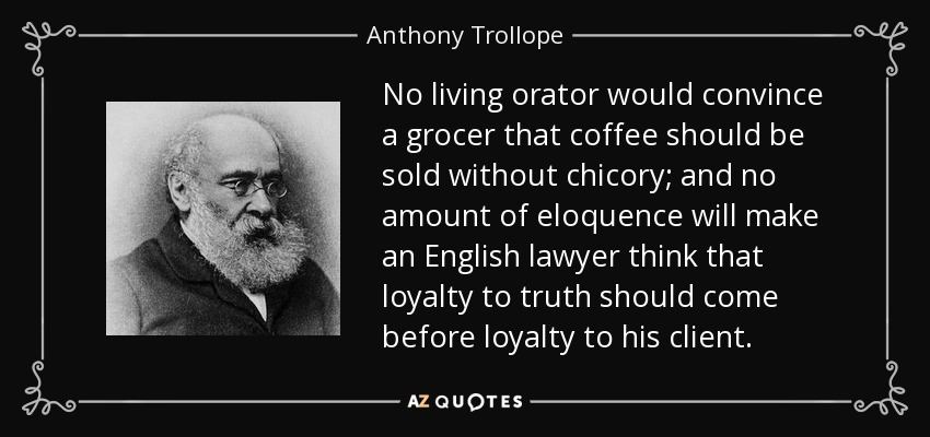 No living orator would convince a grocer that coffee should be sold without chicory; and no amount of eloquence will make an English lawyer think that loyalty to truth should come before loyalty to his client. - Anthony Trollope