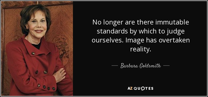 No longer are there immutable standards by which to judge ourselves. Image has overtaken reality. - Barbara Goldsmith