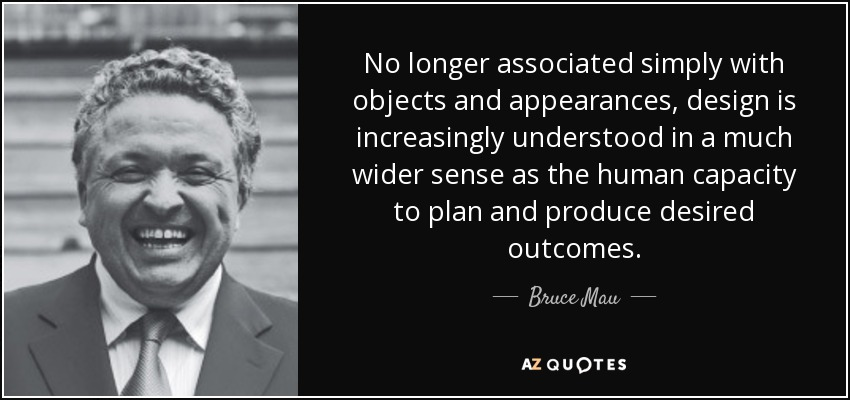 No longer associated simply with objects and appearances, design is increasingly understood in a much wider sense as the human capacity to plan and produce desired outcomes. - Bruce Mau