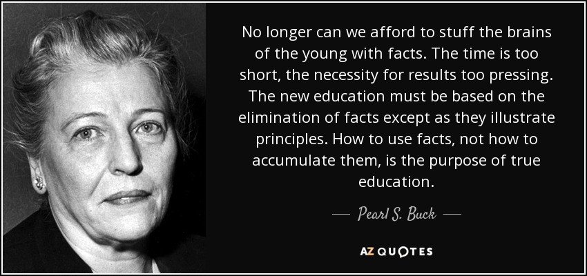 No longer can we afford to stuff the brains of the young with facts. The time is too short, the necessity for results too pressing. The new education must be based on the elimination of facts except as they illustrate principles. How to use facts, not how to accumulate them, is the purpose of true education. - Pearl S. Buck
