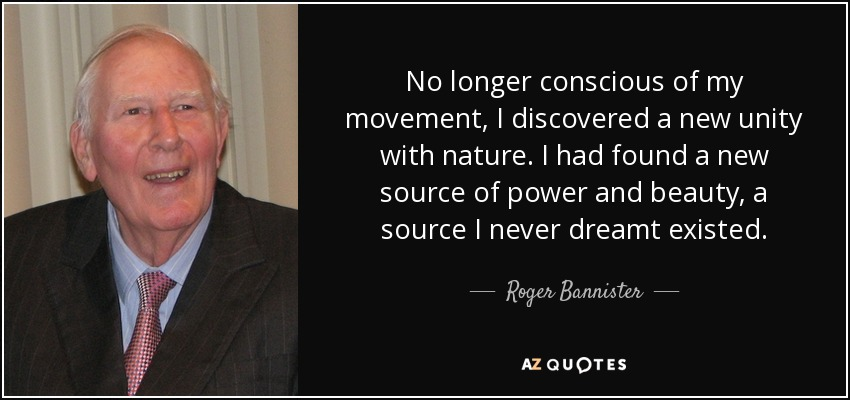 No longer conscious of my movement, I discovered a new unity with nature. I had found a new source of power and beauty, a source I never dreamt existed. - Roger Bannister