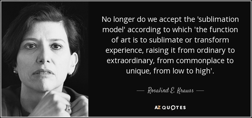 No longer do we accept the 'sublimation model' according to which 'the function of art is to sublimate or transform experience, raising it from ordinary to extraordinary, from commonplace to unique, from low to high'. - Rosalind E. Krauss