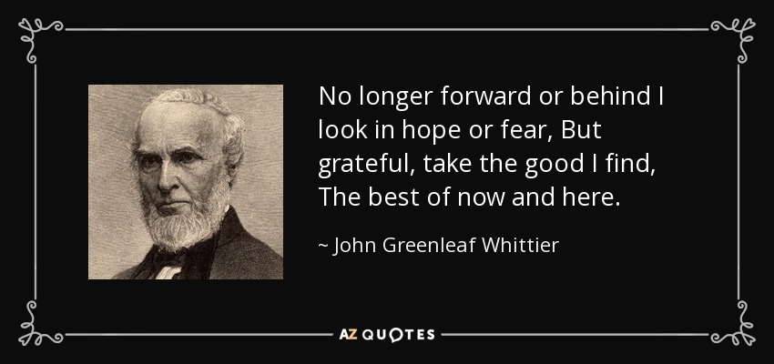 No longer forward or behind I look in hope or fear, But grateful, take the good I find, The best of now and here. - John Greenleaf Whittier