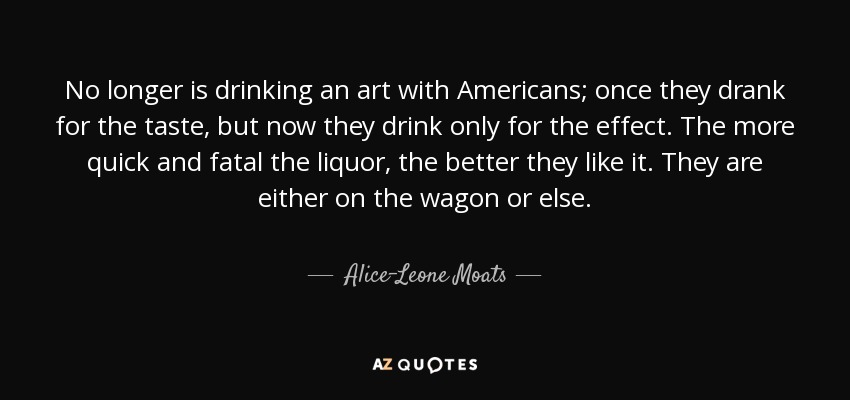 No longer is drinking an art with Americans; once they drank for the taste, but now they drink only for the effect. The more quick and fatal the liquor, the better they like it. They are either on the wagon or else. - Alice-Leone Moats