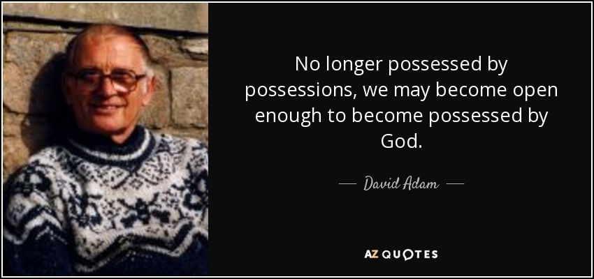 No longer possessed by possessions, we may become open enough to become possessed by God. - David Adam