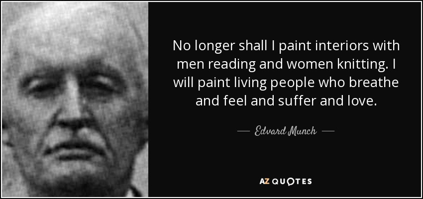 No longer shall I paint interiors with men reading and women knitting. I will paint living people who breathe and feel and suffer and love. - Edvard Munch