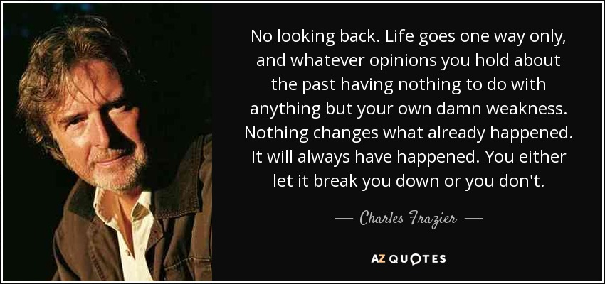 Charles Frazier Quote No Looking Back Life Goes One Way Only And