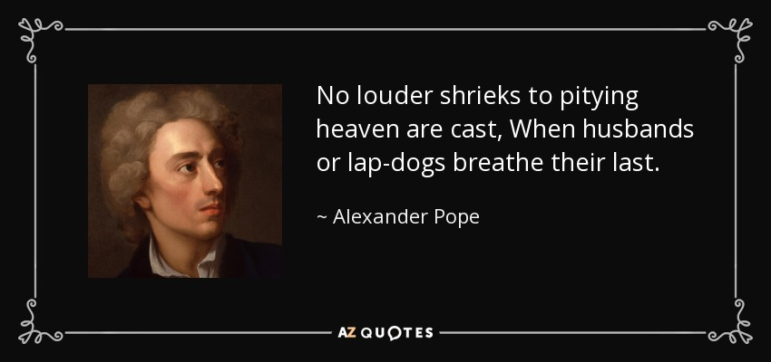 No louder shrieks to pitying heaven are cast, When husbands or lap-dogs breathe their last. - Alexander Pope