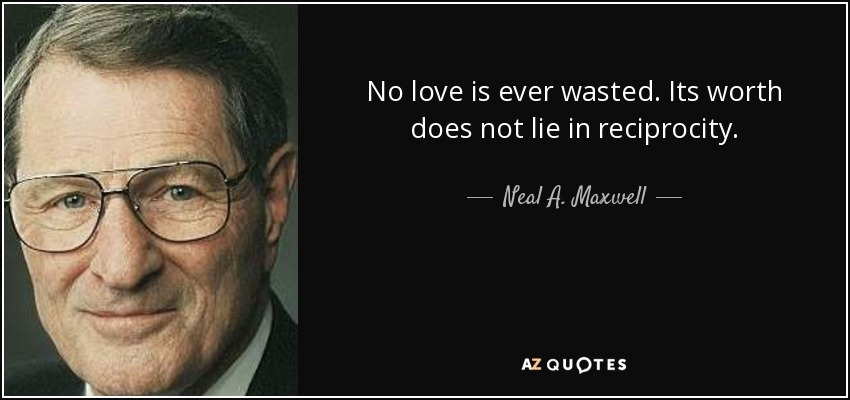 No love is ever wasted. Its worth does not lie in reciprocity. - Neal A. Maxwell