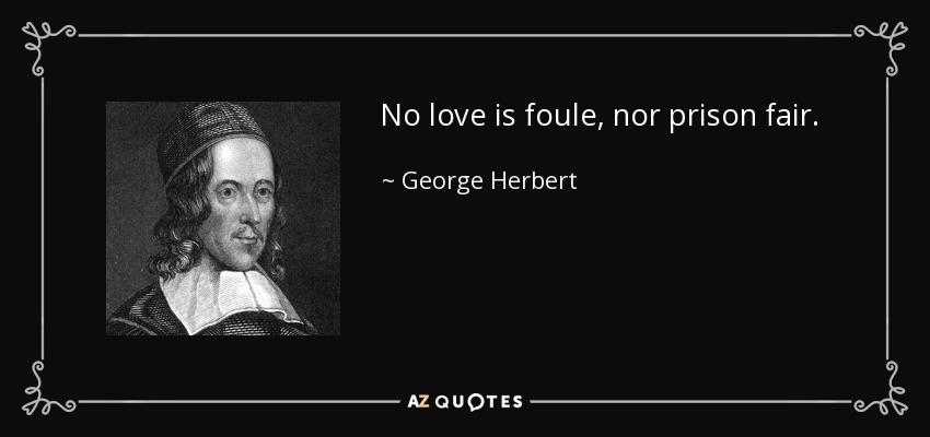 No love is foule, nor prison fair. - George Herbert