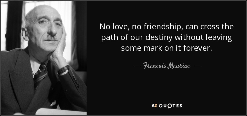 No love, no friendship, can cross the path of our destiny without leaving some mark on it forever. - Francois Mauriac