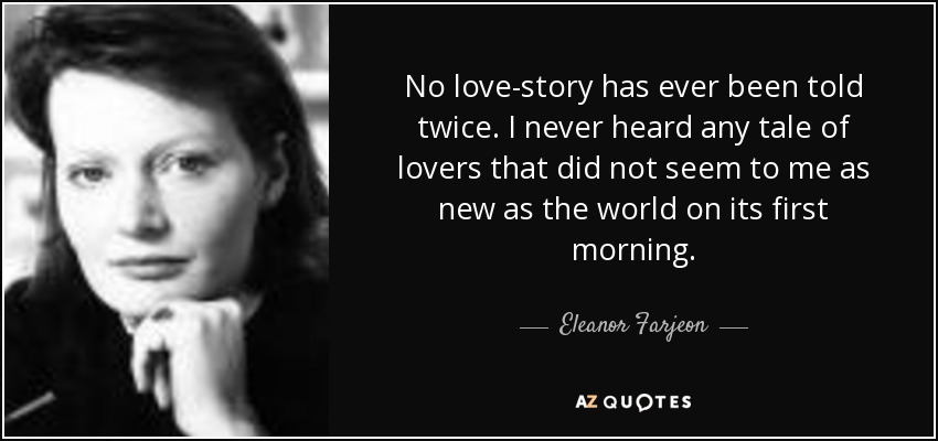 No love-story has ever been told twice. I never heard any tale of lovers that did not seem to me as new as the world on its first morning. - Eleanor Farjeon