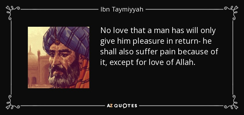 No love that a man has will only give him pleasure in return- he shall also suffer pain because of it, except for love of Allah. - Ibn Taymiyyah