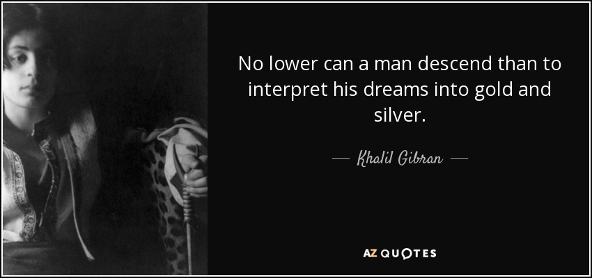 No lower can a man descend than to interpret his dreams into gold and silver. - Khalil Gibran