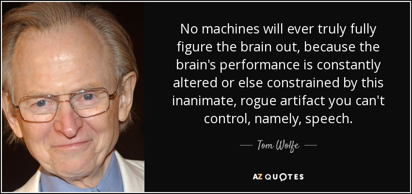 No machines will ever truly fully figure the brain out, because the brain's performance is constantly altered or else constrained by this inanimate, rogue artifact you can't control, namely, speech. - Tom Wolfe