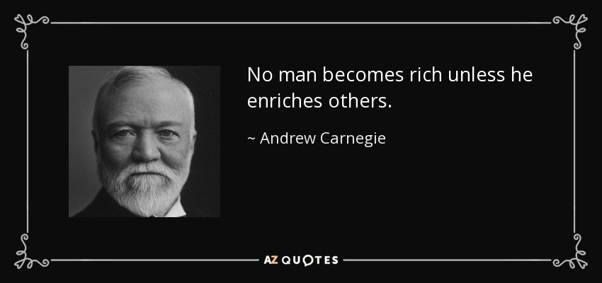 No man becomes rich unless he enriches others. - Andrew Carnegie