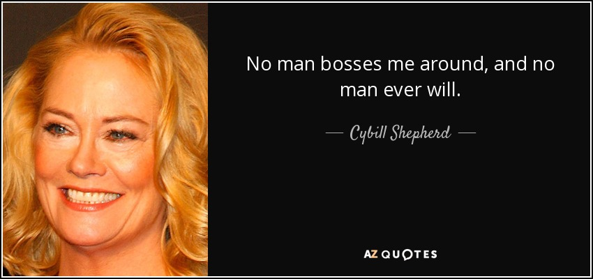 No man bosses me around, and no man ever will. - Cybill Shepherd