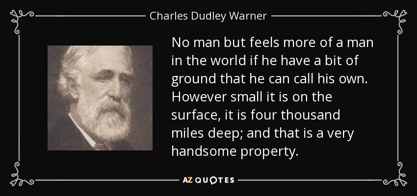 No man but feels more of a man in the world if he have a bit of ground that he can call his own. However small it is on the surface, it is four thousand miles deep; and that is a very handsome property. - Charles Dudley Warner