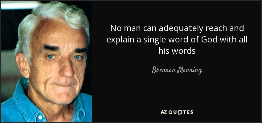 No man can adequately reach and explain a single word of God with all his words - Brennan Manning